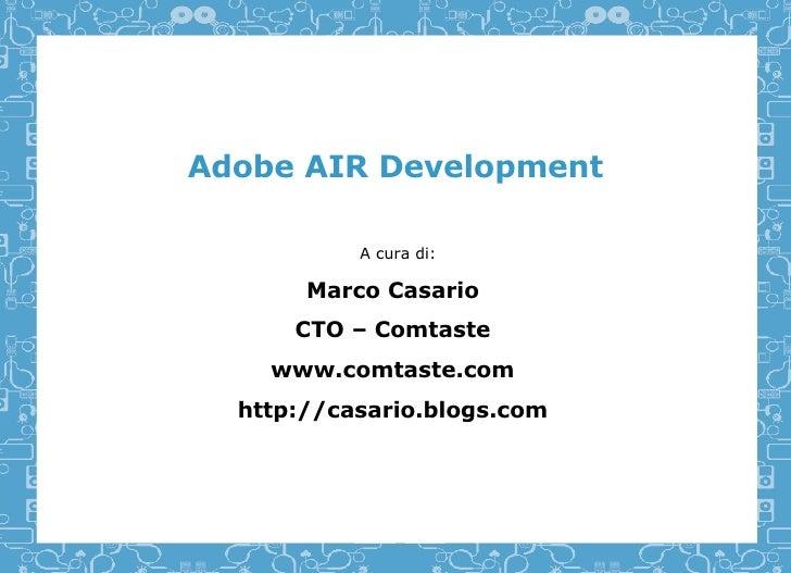 Adobe AIR Development A cura di: Marco Casario CTO – Comtaste www.comtaste.com http://casario.blogs.com