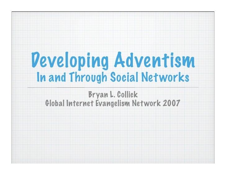 Developing Adventism In and Through Social Net works               Bryan L. Collick  Global Internet Evangelism Net work 2007