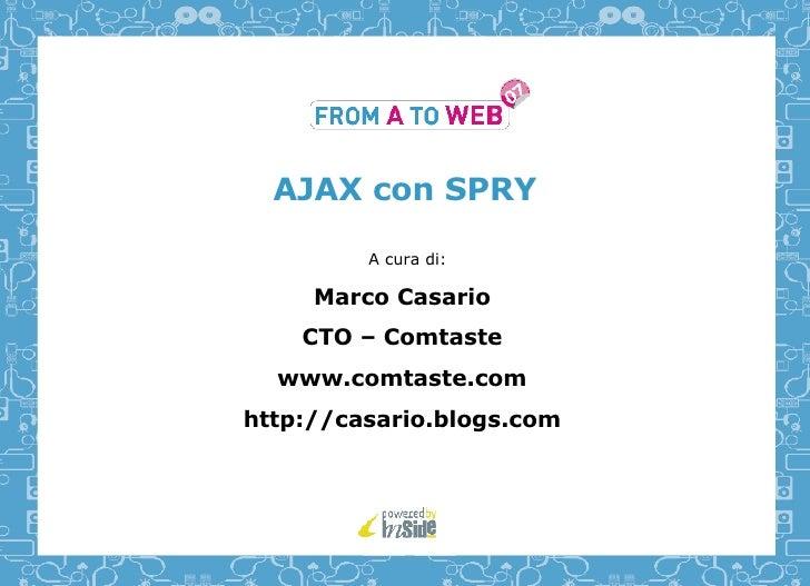 AJAX con SPRY A cura di: Marco Casario CTO – Comtaste www.comtaste.com http://casario.blogs.com