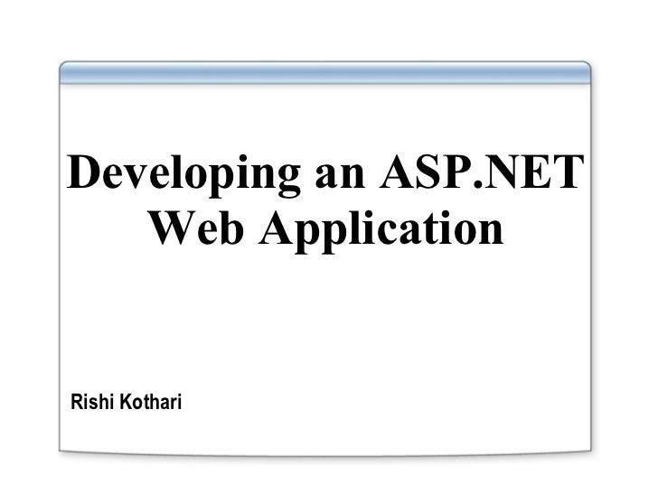Developing an ASP.NET Web Application <ul><li>Rishi Kothari </li></ul>