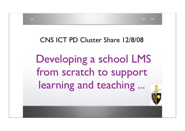 CNS ICT PD Cluster Share 12/8/08  Developing a school LMS from scratch to support  learning and teaching ...