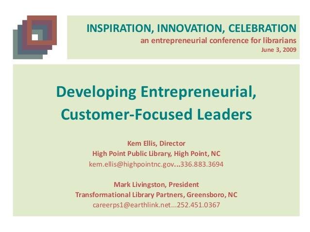 INSPIRATION, INNOVATION, CELEBRATION an entrepreneurial conference for librarians June 3, 2009 Developing Entrepreneurial,...