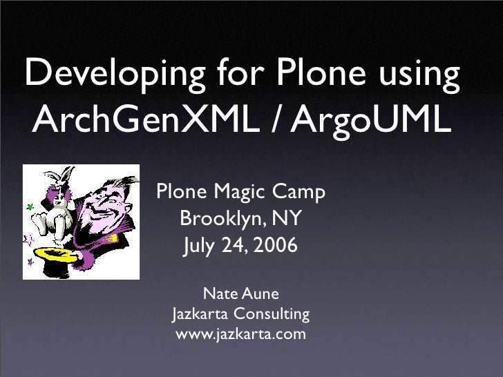 Developing for Plone using ArchGenXML / ArgoUML        Plone Magic Camp           Brooklyn, NY           July 24, 2006    ...