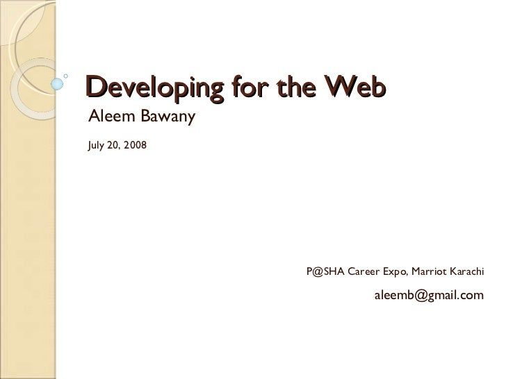Developing for the Web Aleem Bawany July 20, 2008 P@SHA Career Expo, Marriot Karachi [email_address]