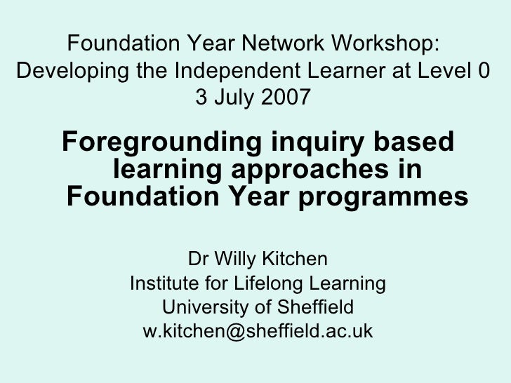 Foundation Year Network Workshop: Developing the Independent Learner at Level 0 3 July 2007 <ul><li>Foregrounding inquiry ...