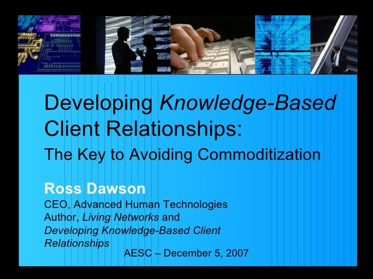 Developing  Knowledge-Based Client Relationships: The Key to Avoiding Commoditization AESC – December 5, 2007 Ross Dawson ...