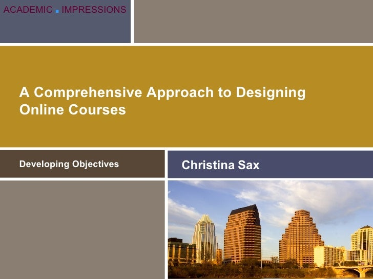 A Comprehensive Approach to Designing Online Courses Developing Objectives Christina Sax ACADEMIC   ■   IMPRESSIONS