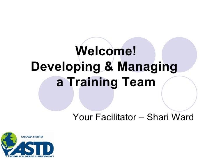 Welcome! Developing & Managing  a Training Team Your Facilitator – Shari Ward