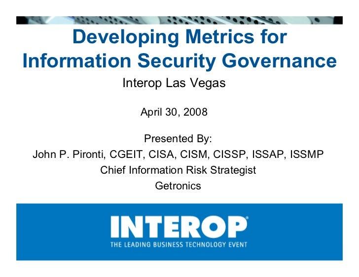 Developing Metrics for Information Security Governance                  Interop Las Vegas                       April 30, ...