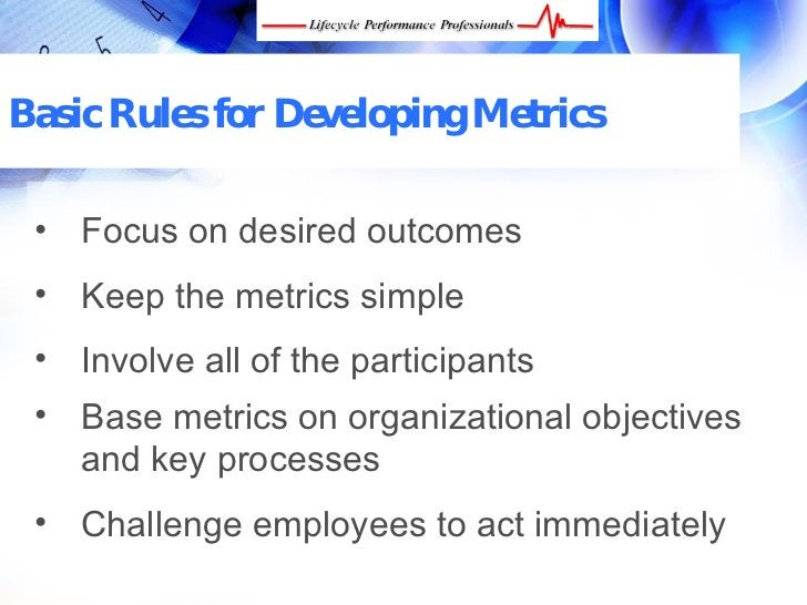 Basic Rules for Developing Metrics   • Focus on desired outcomes  • Keep the metrics simple  • Involve all of the particip...