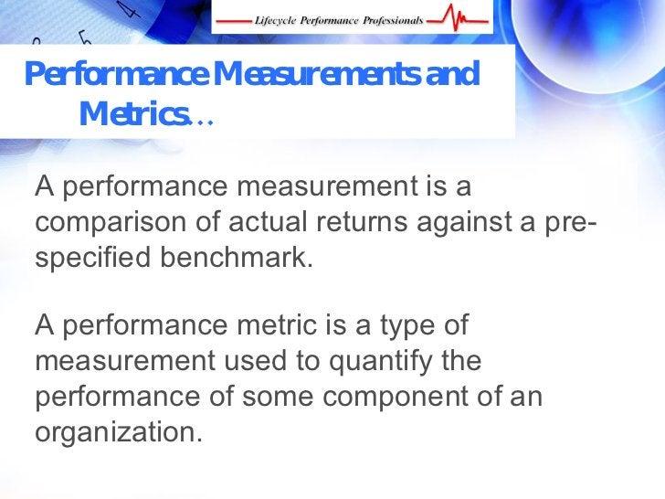 Performance Measurements and    Metrics…  A performance measurement is a comparison of actual returns against a pre- speci...