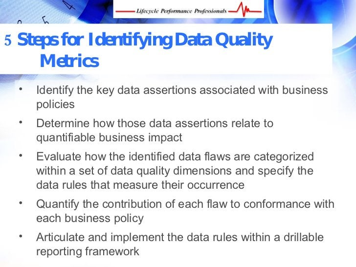 5 Steps for Identifying Data Quality      Metrics  •    Identify the key data assertions associated with business       po...