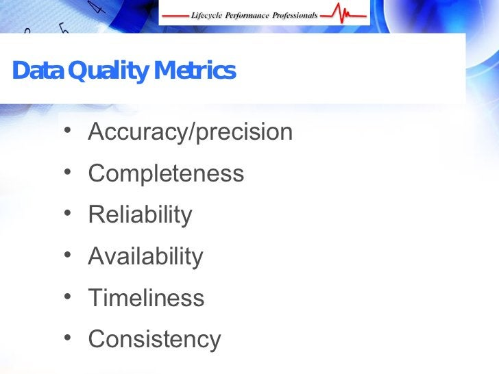 Data Quality Metrics       • Accuracy/precision      • Completeness      • Reliability      • Availability      • Timeline...