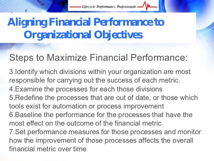 Aligning Financial Performance to    Organizational Objectives  Steps to Maximize Financial Performance: 3.Identify which ...