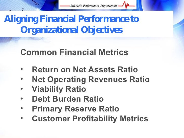 Aligning Financial Performance to     Organizational Objectives      Common Financial Metrics     •   Return on Net Assets...