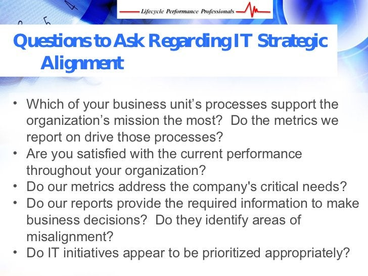 Questions to Ask Regarding IT Strategic   Alignment  • Which of your business unit's processes support the   organization'...