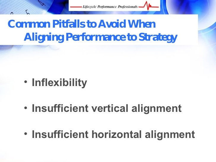 Common Pitfalls to Avoid When   Aligning Performance to Strategy       • Inflexibility     • Insufficient vertical alignme...
