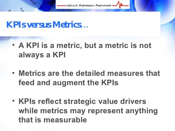 KPIs versus Metrics…   • A KPI is a metric, but a metric is not    always a KPI   • Metrics are the detailed measures that...