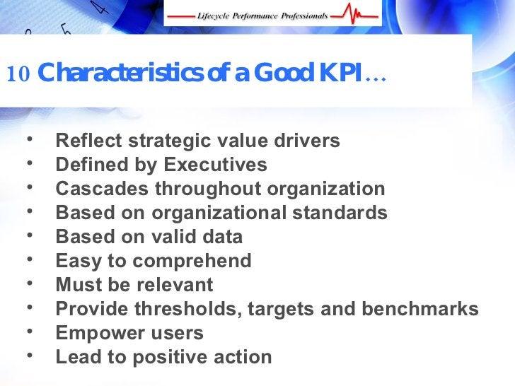 10 Characteristics of a Good KPI…   •    Reflect strategic value drivers  •    Defined by Executives  •    Cascades throug...