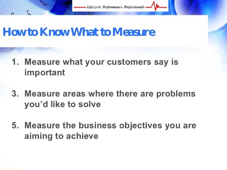 How to Know What to Measure   1. Measure what your customers say is     important   3. Measure areas where there are probl...