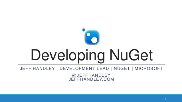 Developing NuGet JEFF HANDLEY | DEVELOPMENT LEAD | NUGET | MICROSOFT @JEFFHANDLEY JEFFHANDLEY.COM 1
