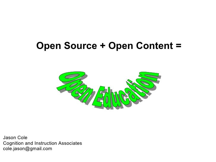 Open Source + Open Content =  Jason Cole Cognition and Instruction Associates [email_address] Open Education
