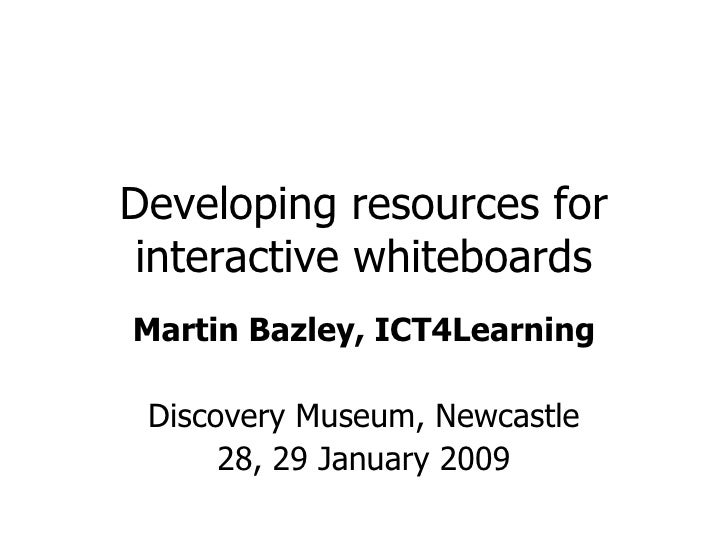 Developing resources for interactive whiteboards Martin Bazley, ICT4Learning Discovery Museum, Newcastle 28, 29 January 2009