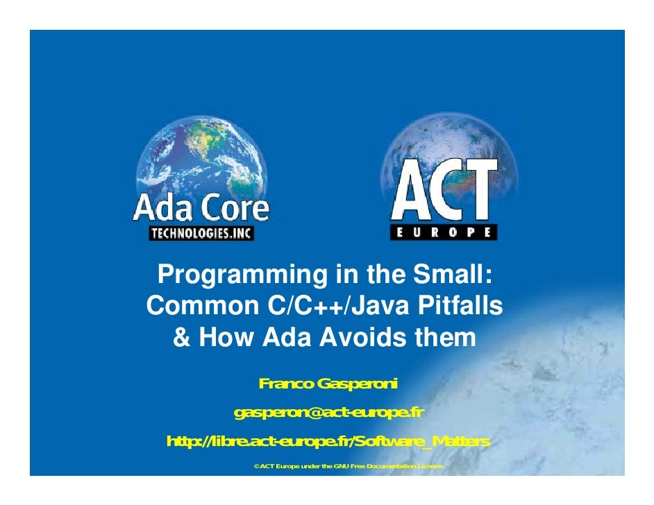 Programming in the Small: Common C/C++/Java Pitfalls   & How Ada Avoids them                Franco Gasperoni             g...