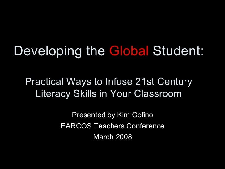 Developing the  Global  Student:  Practical Ways to Infuse 21st Century Literacy Skills in Your Classroom Presented by Kim...