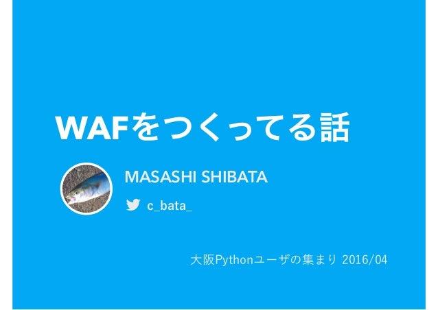WAFをつくってる話 大阪Pythonユーザの集まり 2016/04 MASASHI SHIBATA ! c_bata_