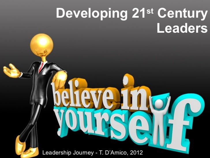 Developing 21 st  Century Leaders Leadership Journey - T. D'Amico, 2012