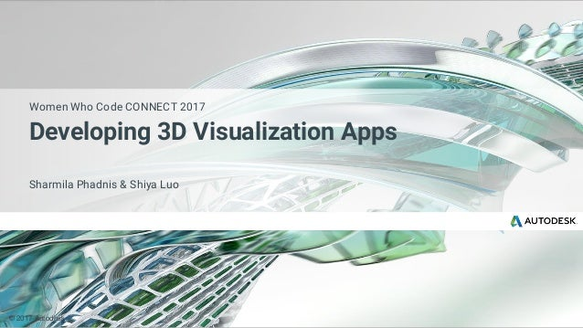 © 2017 Autodesk Sharmila Phadnis & Shiya Luo Women Who Code CONNECT 2017 Developing 3D Visualization Apps
