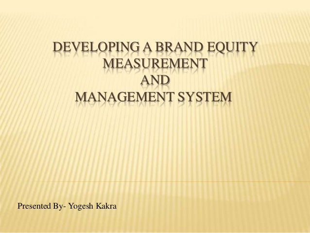 DEVELOPING A BRAND EQUITY              MEASUREMENT                   AND           MANAGEMENT SYSTEMPresented By- Yogesh K...