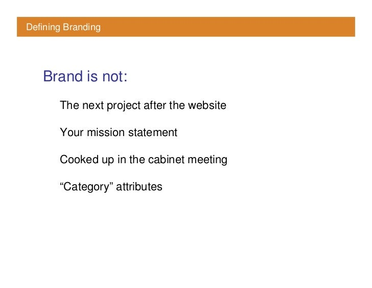 Defining Branding        Brand is not:        The next project after the website         Your mission statement         Co...