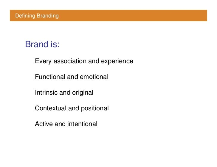 Defining Branding        Brand is:        Every association and experience         Functional and emotional         Intrin...