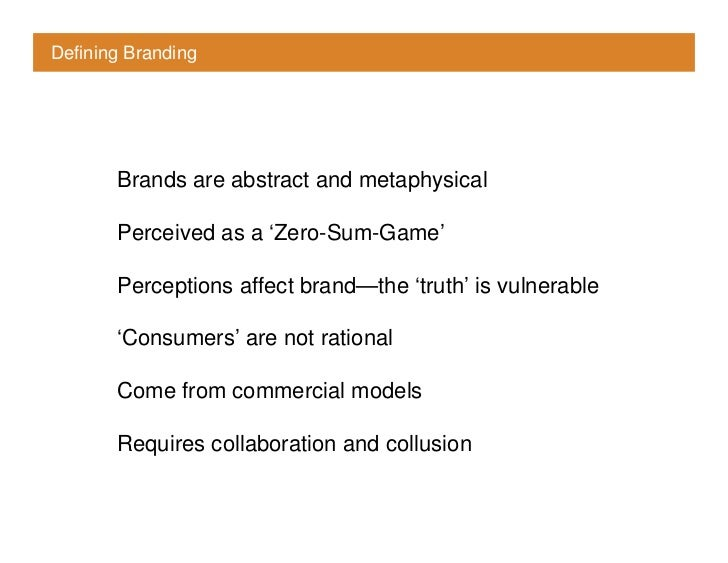 Defining Branding            Brands are abstract and metaphysical         Perceived as a 'Zero-Sum-Game'         Perceptio...