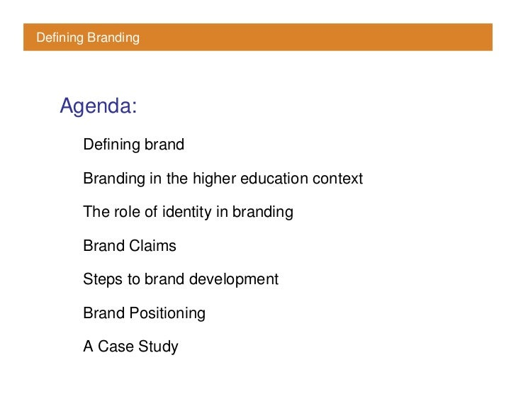 Defining Branding        Agenda:        Defining brand         Branding in the higher education context         The role o...