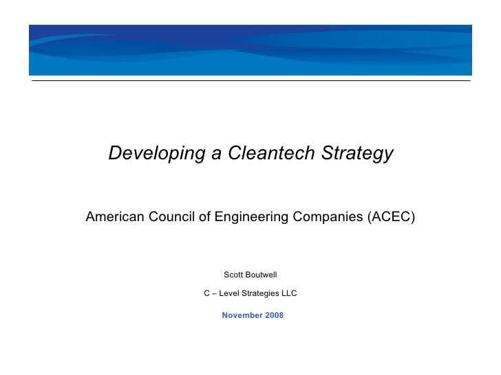 November 2008 Developing a Cleantech Strategy American Council of Engineering Companies (ACEC) Scott Boutwell C – Level St...