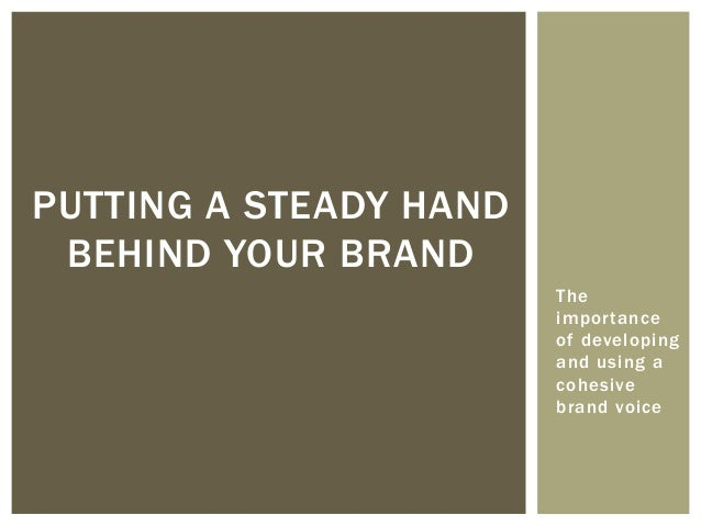 The importance of developing and using a cohesive brand voice PUTTING A STEADY HAND BEHIND YOUR BRAND