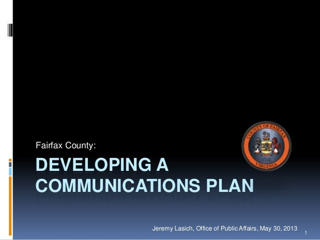 DEVELOPING A COMMUNICATIONS PLAN Fairfax County: Jeremy Lasich, Office of Public Affairs, May 30, 2013 1