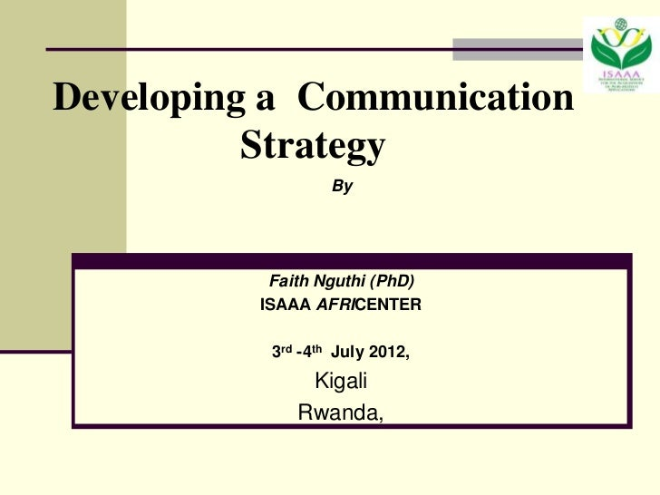 Developing a Communication          Strategy                   By           Faith Nguthi (PhD)          ISAAA AFRICENTER  ...