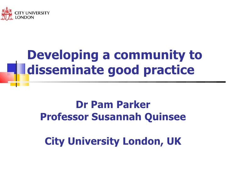 Developing a community to disseminate good practice Dr Pam Parker  Professor Susannah Quinsee  City University London, UK