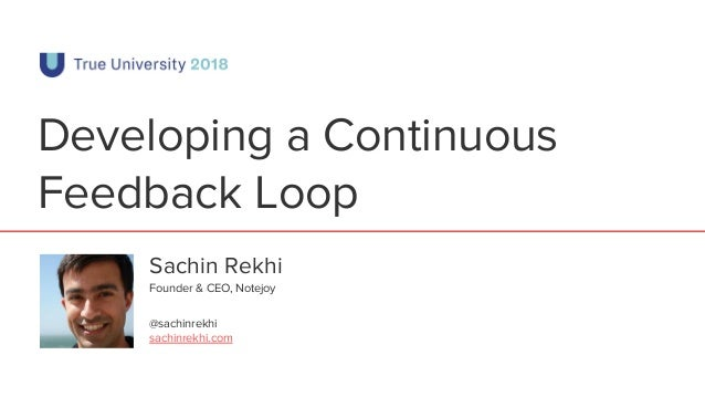 Developing a Continuous Feedback Loop Sachin Rekhi @sachinrekhi sachinrekhi.com Founder & CEO, Notejoy