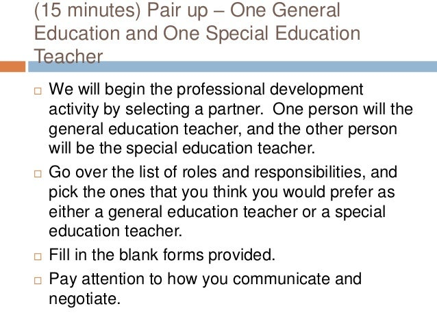 (15 minutes) Pair up – One General Education and One Special Education Teacher  We will begin the professional developmen...