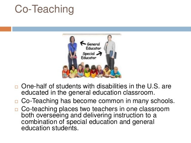 Co-Teaching  One-half of students with disabilities in the U.S. are educated in the general education classroom.  Co-Tea...