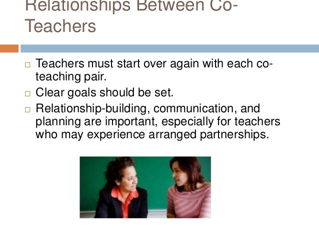 Relationships Between Co- Teachers  Teachers must start over again with each co- teaching pair.  Clear goals should be s...
