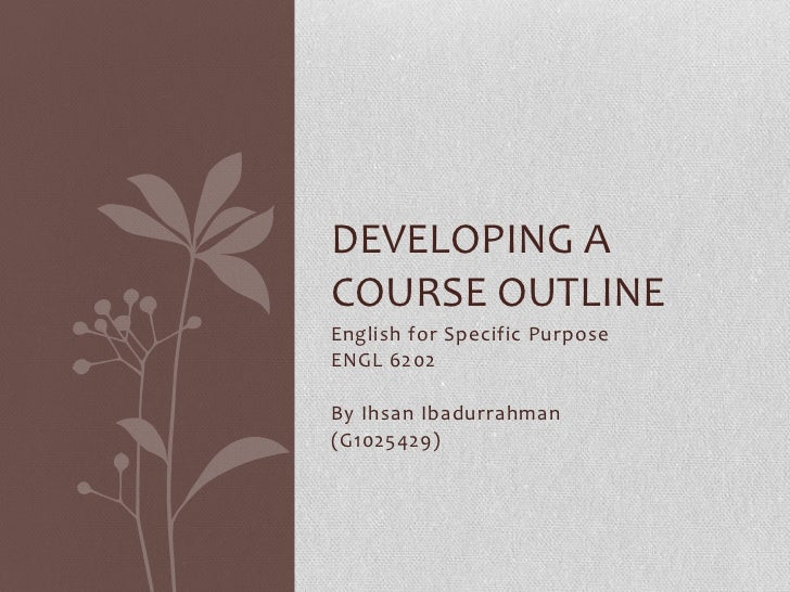 DEVELOPING ACOURSE OUTLINEEnglish for Specific PurposeENGL 6202By Ihsan Ibadurrahman(G1025429)