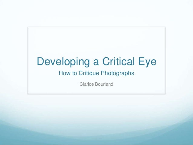 Developing a Critical Eye    How to Critique Photographs           Clarice Bourland