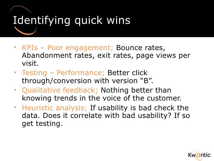 Identifying quick wins <ul><li>KPIs – Poor engagement;  Bounce rates, Abandonment rates, exit rates, page views per visit....