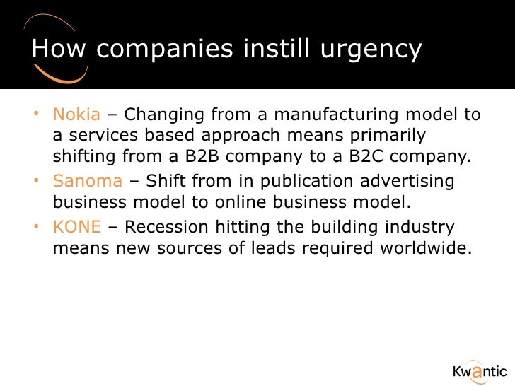 How companies instill urgency <ul><li>Nokia  – Changing from a manufacturing model to a services based approach means prim...